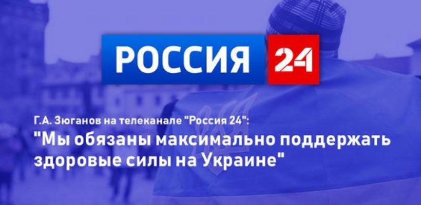 """Г.А. Зюганов на телеканале """"Россия 24"""": """"Мы обязаны максимально поддержать здоровые силы на Украине"""""""