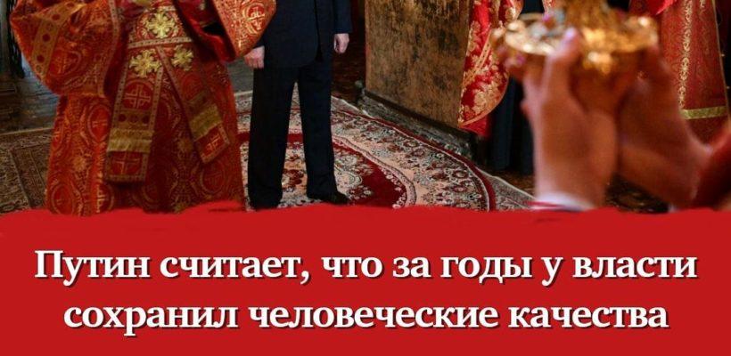 Путин считает, что за годы у власти сохранил человеческие качества